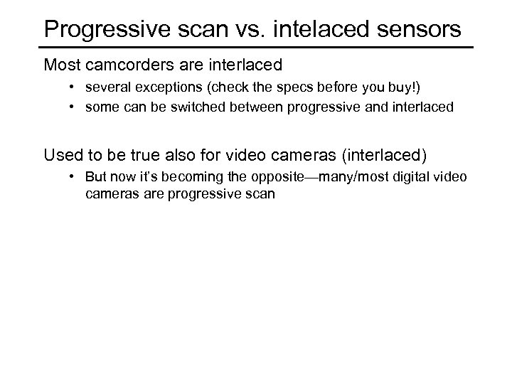 Progressive scan vs. intelaced sensors Most camcorders are interlaced • several exceptions (check the