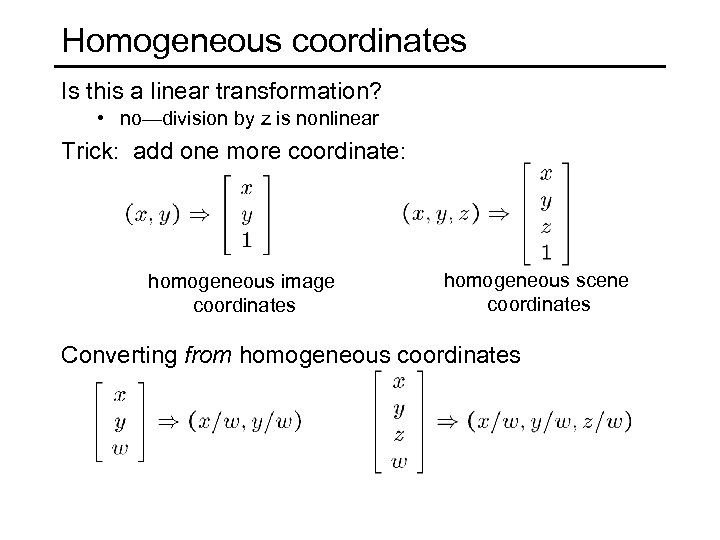 Homogeneous coordinates Is this a linear transformation? • no—division by z is nonlinear Trick: