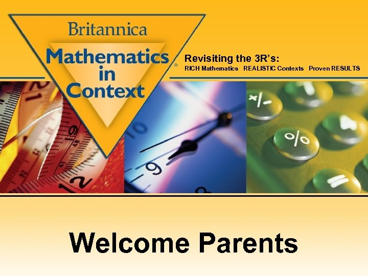 Revisiting the 3 R's: RICH Mathematics REALISTIC Contexts Proven RESULTS Welcome Parents