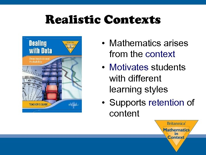 Realistic Contexts • Mathematics arises from the context • Motivates students with different learning