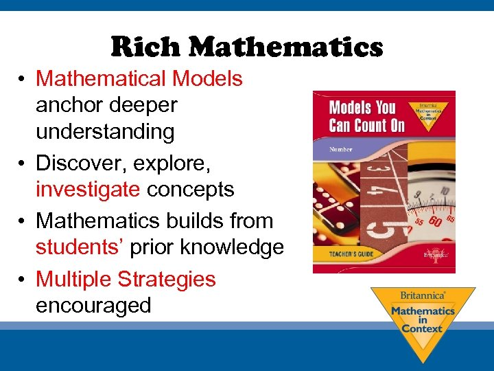 Rich Mathematics • Mathematical Models anchor deeper understanding • Discover, explore, investigate concepts •
