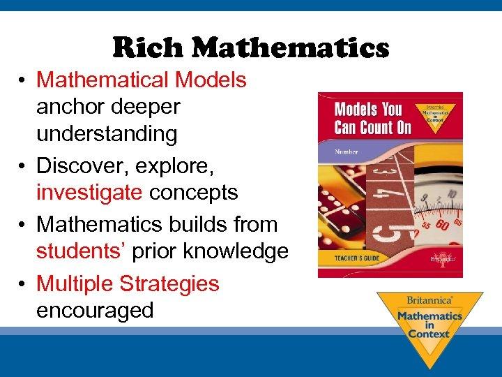 Rich Mathematics • Mathematical Models anchor deeper understanding • Discover, explore, investigate concepts •