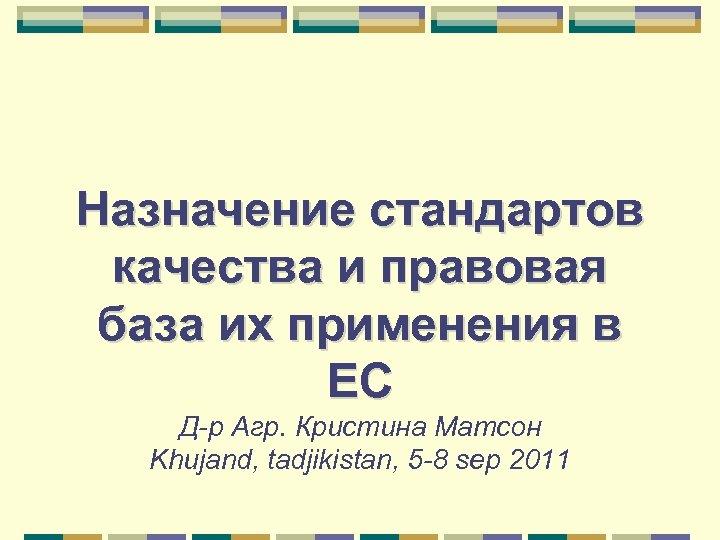 Назначение стандартов качества и правовая база их применения в ЕС Д-р Агр. Кристина Матсон
