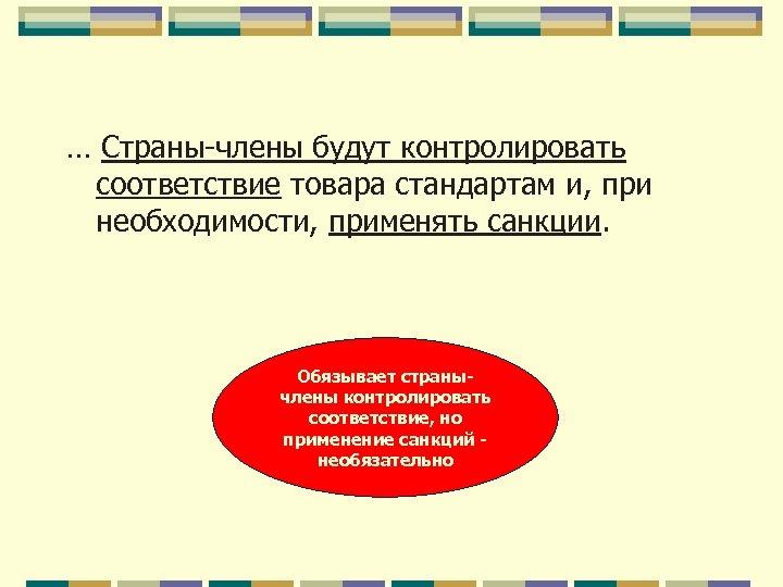 … Страны-члены будут контролировать соответствие товара стандартам и, при необходимости, применять санкции. Обязывает странычлены