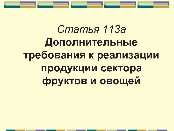 Статья 113 a Дополнительные требования к реализации продукции сектора фруктов и овощей