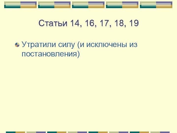 Статьи 14, 16, 17, 18, 19 Утратили силу (и исключены из постановления)