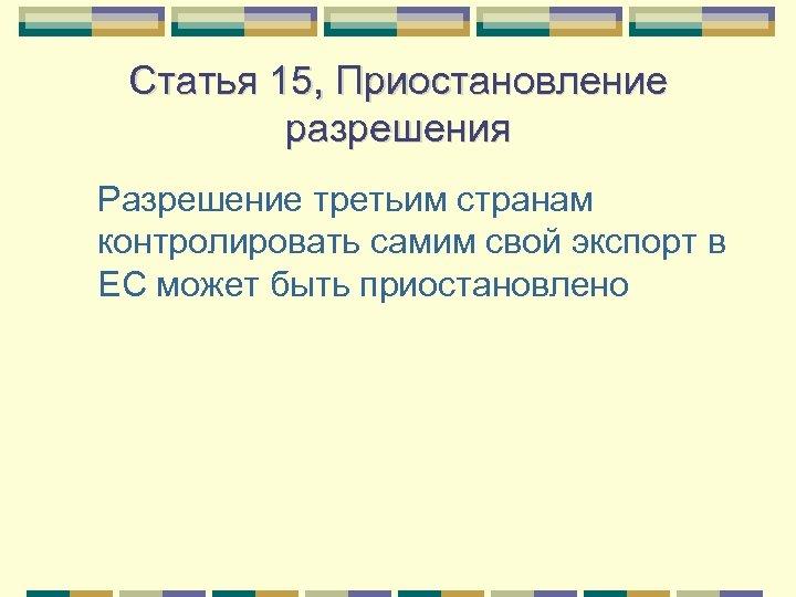Статья 15, Приостановление разрешения Разрешение третьим странам контролировать самим свой экспорт в ЕС может