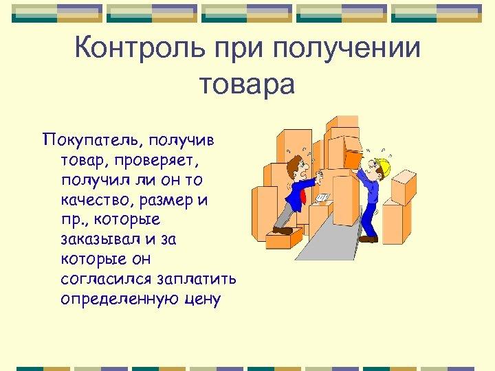 Контроль при получении товара Покупатель, получив товар, проверяет, получил ли он то качество, размер