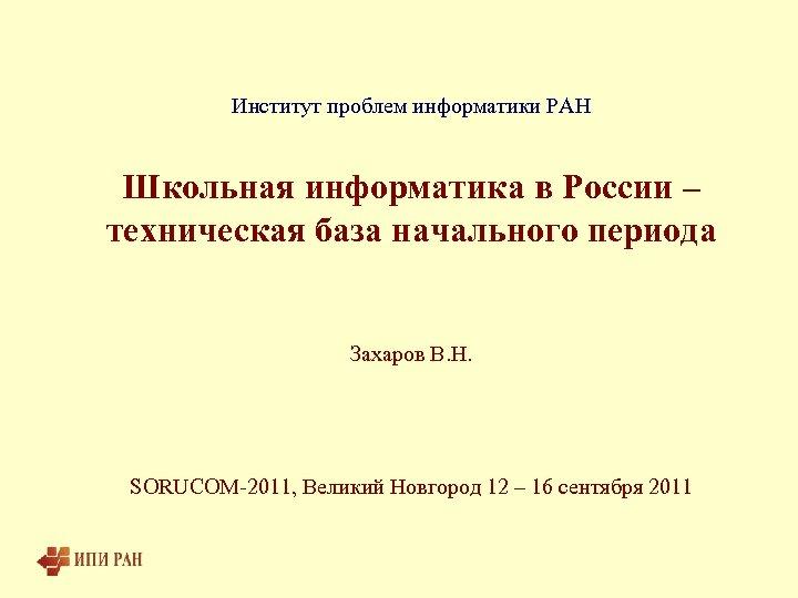 Институт проблем информатики РАН Школьная информатика в России – техническая база начального периода Захаров