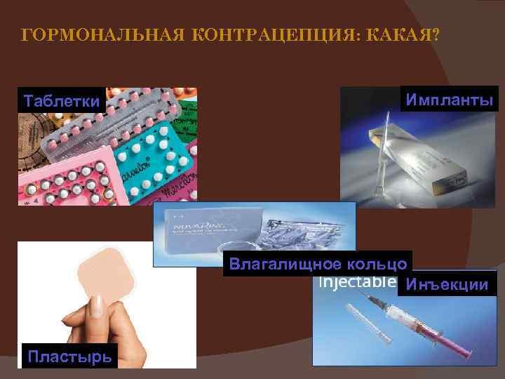 ГОРМОНАЛЬНАЯ КОНТРАЦЕПЦИЯ: КАКАЯ? Таблетки Импланты Влагалищное кольцо Инъекции Пластырь