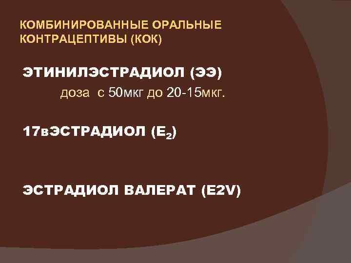 КОМБИНИРОВАННЫЕ ОРАЛЬНЫЕ КОНТРАЦЕПТИВЫ (КОК) ЭТИНИЛЭСТРАДИОЛ (ЭЭ) доза с 50 мкг до 20 -15 мкг.