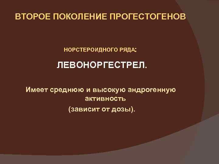 ВТОРОЕ ПОКОЛЕНИЕ ПРОГЕСТОГЕНОВ НОРСТЕРОИДНОГО РЯДА: ЛЕВОНОРГЕСТРЕЛ. Имеет среднюю и высокую андрогенную активность (зависит от