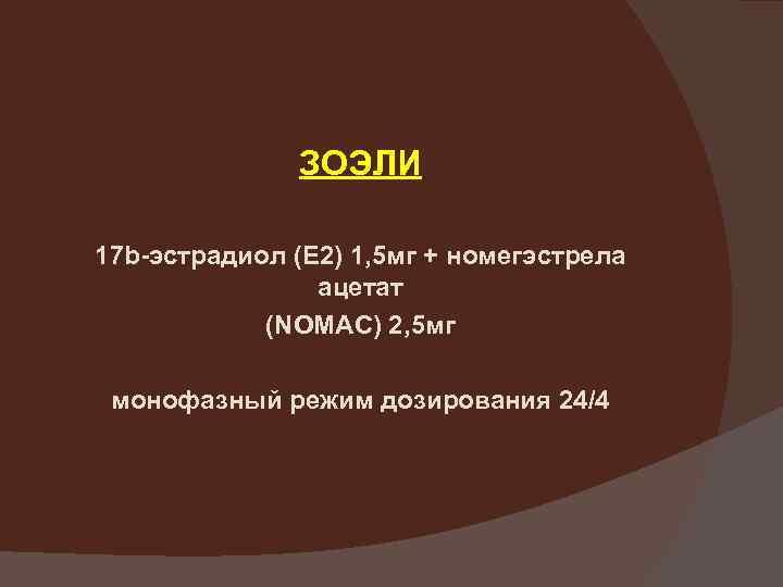 ЗОЭЛИ 17 b-эстрадиол (Е 2) 1, 5 мг + номегэстрела ацетат (NOMAC) 2, 5