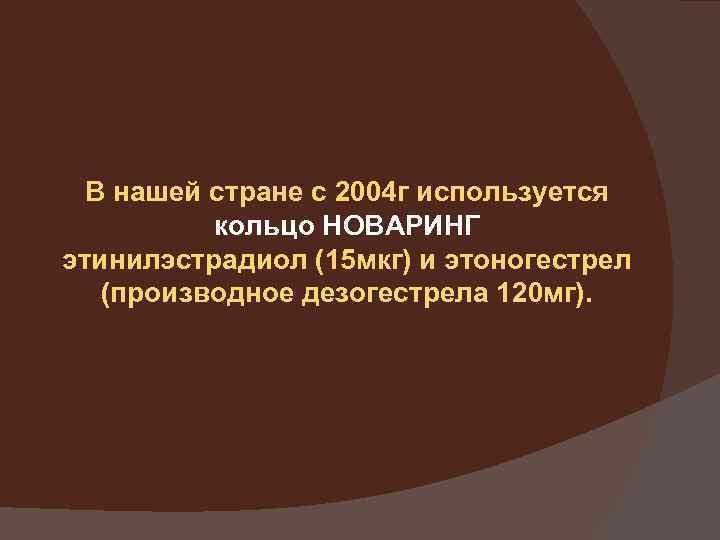 В нашей стране с 2004 г используется кольцо НОВАРИНГ этинилэстрадиол (15 мкг) и этоногестрел