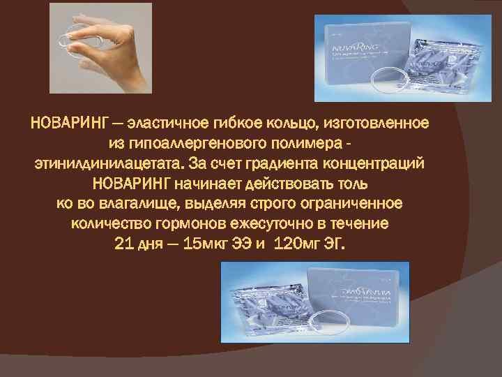 НОВАРИНГ — эластичное гибкое кольцо, изготовленное из гипоаллергенового полимера этинилдинилацетата. За счет градиента концентраций
