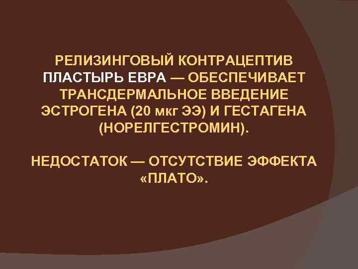 РЕЛИЗИНГОВЫЙ КОНТРАЦЕПТИВ ПЛАСТЫРЬ ЕВРА — ОБЕСПЕЧИВАЕТ ТРАНСДЕРМАЛЬНОЕ ВВЕДЕНИЕ ЭСТРОГЕНА (20 мкг ЭЭ) И ГЕСТАГЕНА