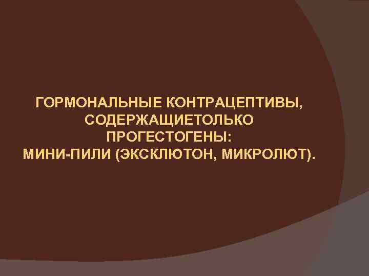 ГОРМОНАЛЬНЫЕ КОНТРАЦЕПТИВЫ, СОДЕРЖАЩИЕТОЛЬКО ПРОГЕСТОГЕНЫ: МИНИ-ПИЛИ (ЭКСКЛЮТОН, МИКРОЛЮТ).