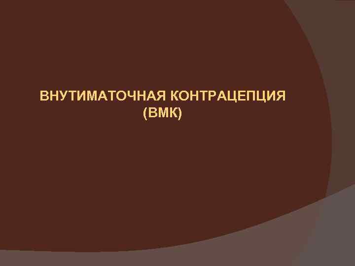 ВНУТИМАТОЧНАЯ КОНТРАЦЕПЦИЯ (ВМК)