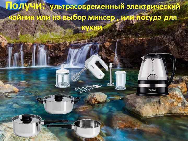Получи: ультрасовременный электрический чайник или на выбор миксер , или посуда для кухни.