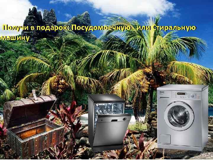 Получи в подарок: Посудомоечную или Стиральную машину