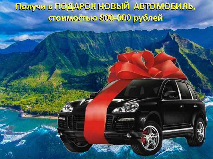 Получи в ПОДАРОК НОВЫЙ АВТОМОБИЛЬ, стоимостью 800 -000 рублей