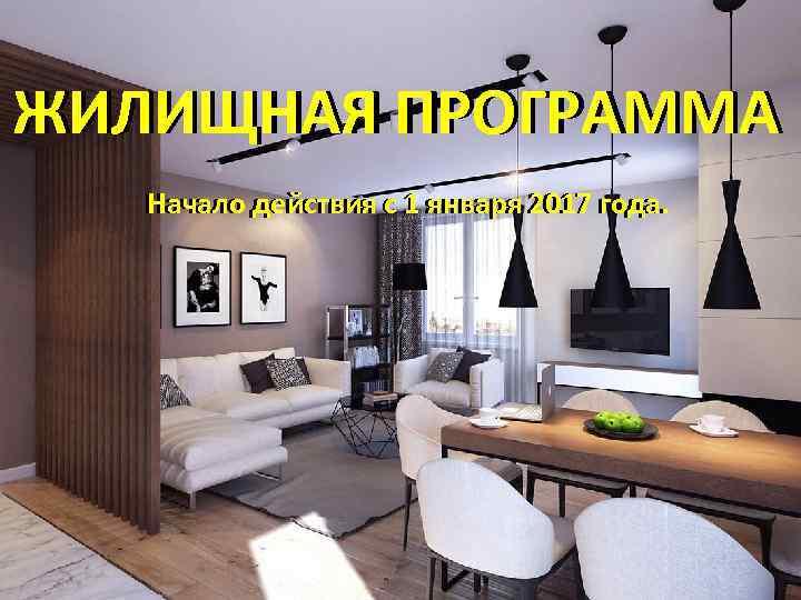 ЖИЛИЩНАЯ ПРОГРАММА Начало действия с 1 января 2017 года.