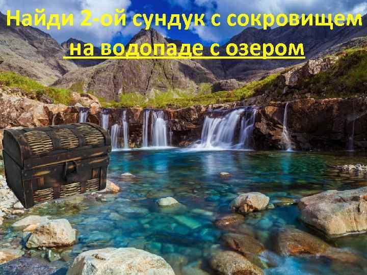 Найди 2 -ой сундук с сокровищем на водопаде с озером