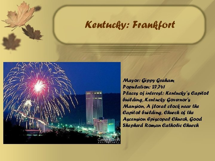 Kentucky: Frankfort Mayor: Gippy Graham Population: 27, 741 Places of interest: Kentucky's Capitol building,