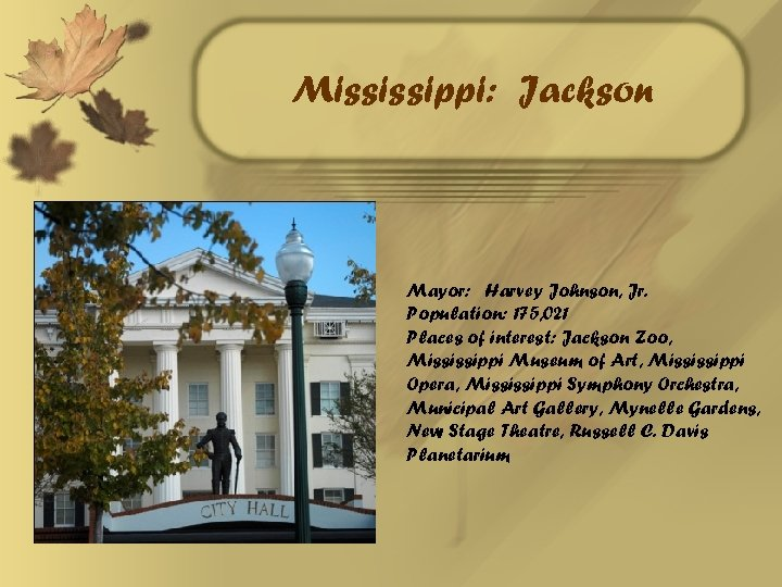 Mississippi: Jackson Mayor: Harvey Johnson, Jr. Population: 175, 021 Places of interest: Jackson Zoo,