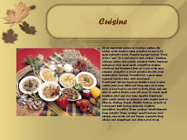 Cuisine As an important feature of Southern culture, the cuisine of the South is
