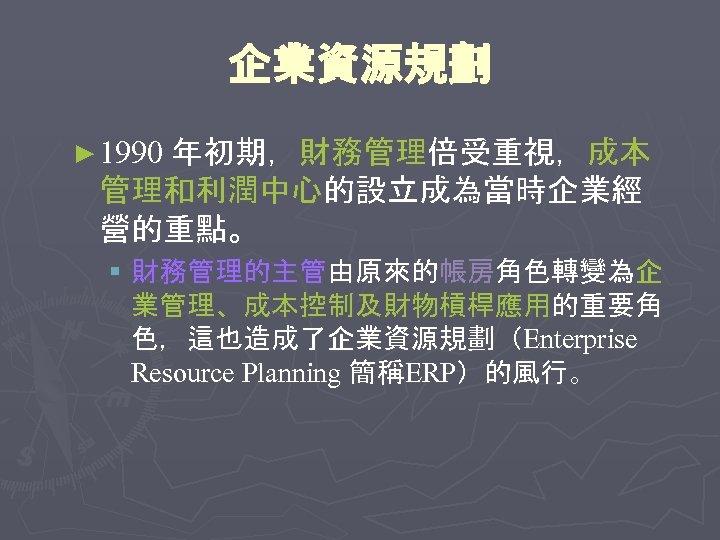 企業資源規劃 ► 1990 年初期,財務管理倍受重視,成本 管理和利潤中心的設立成為當時企業經 營的重點。 § 財務管理的主管由原來的帳房角色轉變為企 業管理、成本控制及財物槓桿應用的重要角 色,這也造成了企業資源規劃(Enterprise Resource Planning 簡稱ERP)的風行。