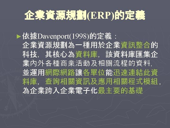 企業資源規劃(ERP)的定義 ► 依據Davenport(1998)的定義: 企業資源規劃為一種用於企業資訊整合的 科技,其核心為資料庫,該資料庫匯集企 業內外各種商業活動及相關流程的資料, 並運用網際網路讓各單位能迅速連結此資 料庫,查詢相關資訊及應用相關程式模組 , 為企業跨入企業電子化最主要的基礎