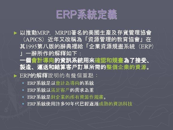以推動MRP,MRPⅡ著名的美國生產及存貨管理協會 (APICS)近年又改稱為「資源管理的教育協會」在 其 1995第八版的辭典裡給「企業資源規畫系統(ERP) 」一辭所作的解釋如下: 一個會計導向的資訊系統用來確認和規畫為了接受、 製造、運送和結算客戶訂單所需的整個企業的資源。 ► ERP的解釋說明的有幾個重點: ► § § ERP系統是以會計為導向的系統 ERP系統以滿足客戶的需求為重