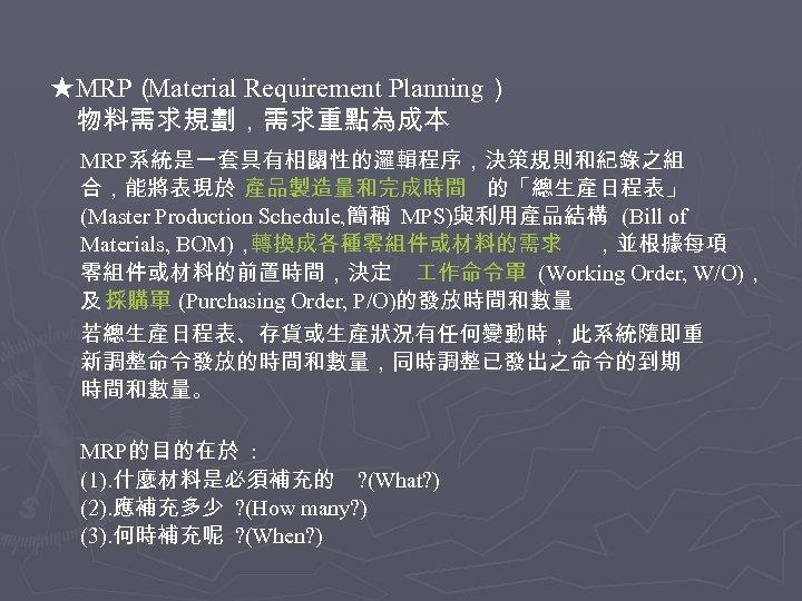 ★MRP( Material Requirement Planning) 物料需求規劃,需求重點為成本 MRP系統是一套具有相關性的邏輯程序,決策規則和紀錄之組 合,能將表現於 產品製造量和完成時間 的「總生產日程表」 (Master Production Schedule, 簡稱 MPS)與利用產品結構