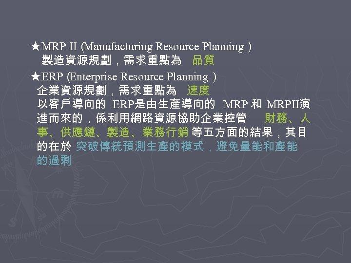 ★MRP II( Manufacturing Resource Planning) 製造資源規劃,需求重點為 品質 ★ERP( Enterprise Resource Planning) 企業資源規劃,需求重點為 速度 以客戶導向的