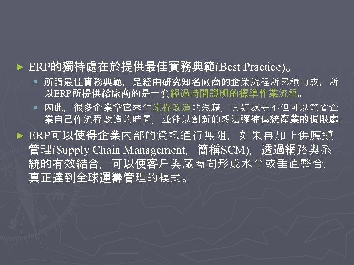 ► ERP的獨特處在於提供最佳實務典範(Best Practice)。 § 所謂最佳實務典範,是經由研究知名廠商的企業流程所累積而成,所 以ERP所提供給廠商的是一套經過時間證明的標準作業流程。 § 因此,很多企業拿它來作流程改造的憑藉,其好處是不但可以節省企 業自己作流程改造的時間,並能以創新的想法彌補傳統產業的侷限處。 ► ERP可以使得企業內部的資訊通行無阻,如果再加上供應鏈 管理(Supply Chain Management,簡稱SCM),透過網路與系