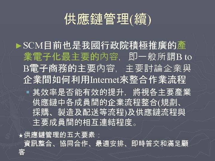 供應鏈管理(續) ► SCM目前也是我國行政院積極推廣的產 業電子化最主要的內容,即一般所謂B to B電子商務的主要內容,主要討論企業與 企業間如何利用Internet來整合作業流程 § 其效率是否能有效的提升,將視各主要產業 供應鏈中各成員間的企業流程整合(規劃、 採購、製造及配送等流程)及供應鏈流程與 主要成員間的相互連結程度。 ★供應鏈管理的五大要素: 資訊整合、協同合作、最適安排、即時答交和滿足顧