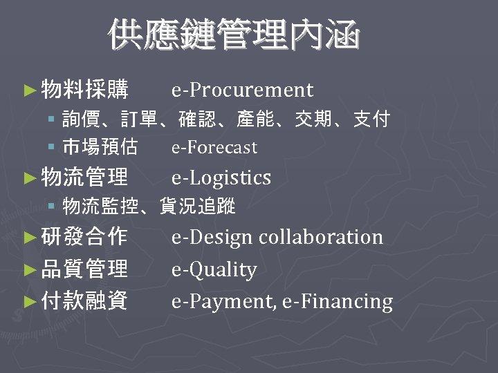 ► 物料採購 e-Procurement § 詢價、訂單、確認、產能、交期、支付 § 市場預估 e-Forecast ► 物流管理 e-Logistics § 物流監控、貨況追蹤 ►