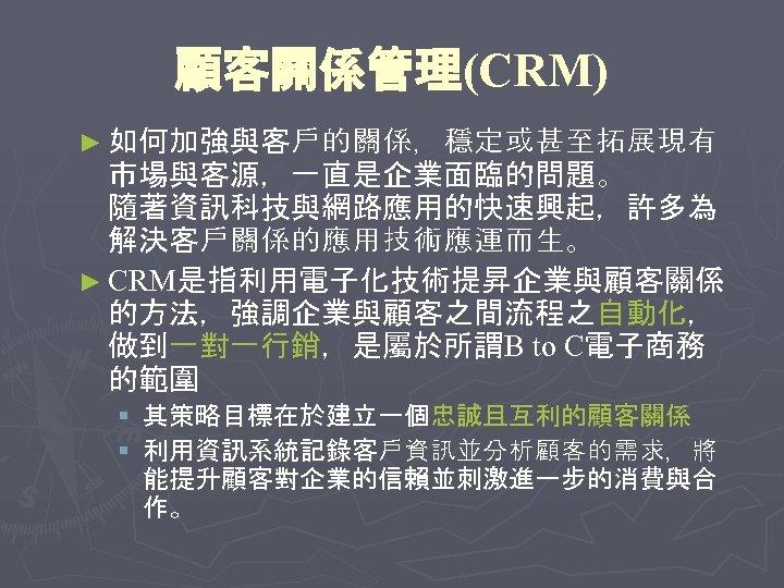 顧客關係管理(CRM) ► 如何加強與客戶的關係,穩定或甚至拓展現有 市場與客源,一直是企業面臨的問題。 隨著資訊科技與網路應用的快速興起,許多為 解決客戶關係的應用技術應運而生。 ► CRM是指利用電子化技術提昇企業與顧客關係 的方法,強調企業與顧客之間流程之自動化, 做到一對一行銷,是屬於所謂B to C電子商務 的範圍 §