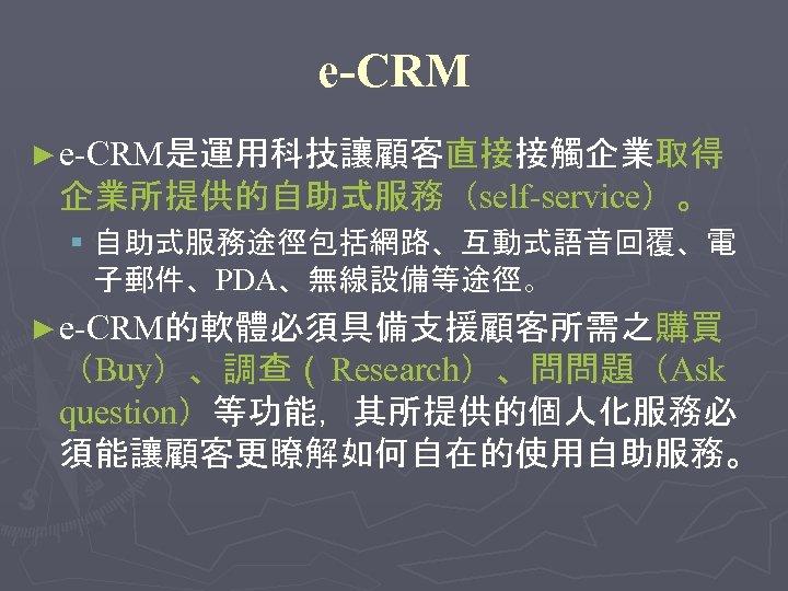 e-CRM ► e-CRM是運用科技讓顧客直接接觸企業取得 企業所提供的自助式服務(self-service)。 § 自助式服務途徑包括網路、互動式語音回覆、電 子郵件、PDA、無線設備等途徑。 ► e-CRM的軟體必須具備支援顧客所需之購買 (Buy)、調查( Research)、問問題(Ask question)等功能,其所提供的個人化服務必 須能讓顧客更瞭解如何自在的使用自助服務。