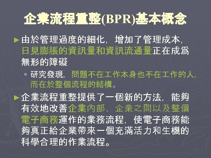 企業流程重整(BPR)基本概念 ► 由於管理過度的細化,增加了管理成本, 日見膨脹的資訊量和資訊流通量正在成爲 無形的障礙 § 研究發現,問題不在 作本身也不在 作的人, 而在於整個流程的結構。 ► 企業流程重整提供了一個新的方法,能夠 有效地改善企業內部、企業之間以及整個 電子商務運作的業務流程,使電子商務能