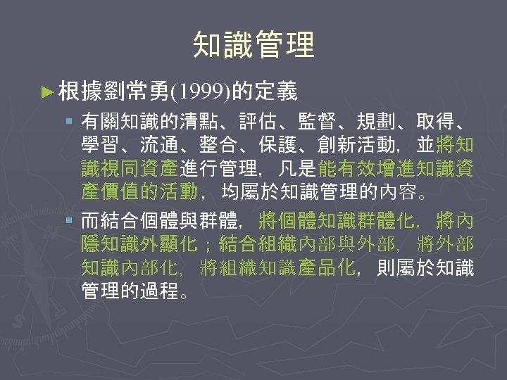 知識管理 ► 根據劉常勇(1999)的定義 § 有關知識的清點、評估、監督、規劃、取得、 學習、流通、整合、保護、創新活動,並將知 識視同資產進行管理,凡是能有效增進知識資 產價值的活動 ,均屬於知識管理的內容。 § 而結合個體與群體,將個體知識群體化,將內 隱知識外顯化;結合組織內部與外部,將外部 知識內部化,將組織知識產品化,則屬於知識 管理的過程。