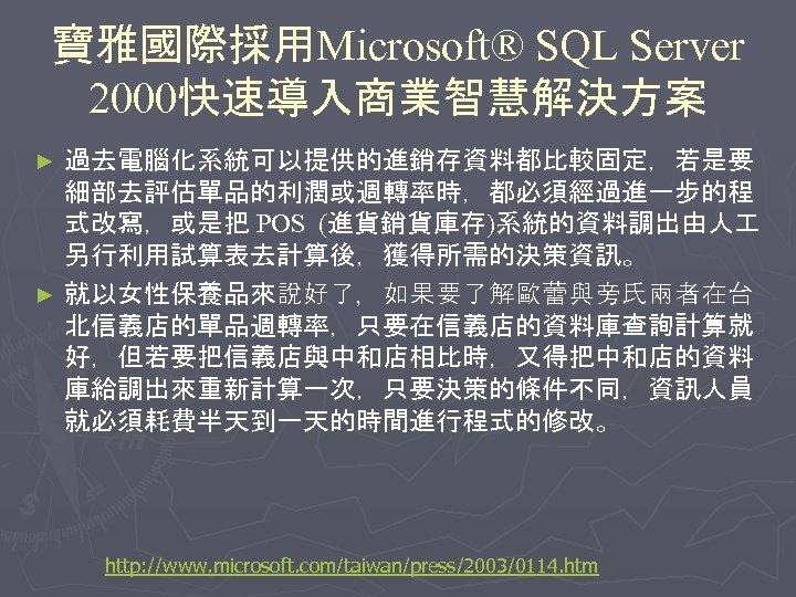 寶雅國際採用Microsoft® SQL Server 2000快速導入商業智慧解決方案 過去電腦化系統可以提供的進銷存資料都比較固定,若是要 細部去評估單品的利潤或週轉率時,都必須經過進一步的程 式改寫,或是把 POS (進貨銷貨庫存)系統的資料調出由人 另行利用試算表去計算後,獲得所需的決策資訊。 ► 就以女性保養品來說好了,如果要了解歐蕾與旁氏兩者在台 北信義店的單品週轉率,只要在信義店的資料庫查詢計算就 好,但若要把信義店與中和店相比時,又得把中和店的資料