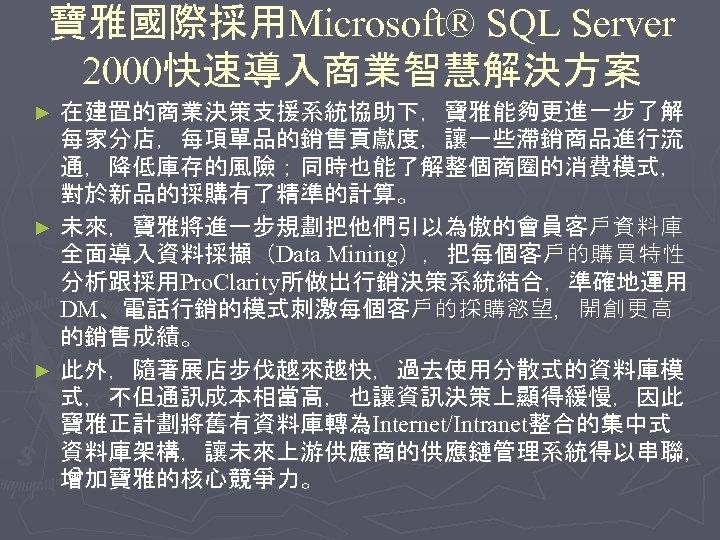寶雅國際採用Microsoft® SQL Server 2000快速導入商業智慧解決方案 在建置的商業決策支援系統協助下,寶雅能夠更進一步了解 每家分店,每項單品的銷售貢獻度,讓一些滯銷商品進行流 通,降低庫存的風險;同時也能了解整個商圈的消費模式, 對於新品的採購有了精準的計算。 ► 未來,寶雅將進一步規劃把他們引以為傲的會員客戶資料庫 全面導入資料採擷(Data Mining),把每個客戶的購買特性 分析跟採用Pro. Clarity所做出行銷決策系統結合,準確地運用