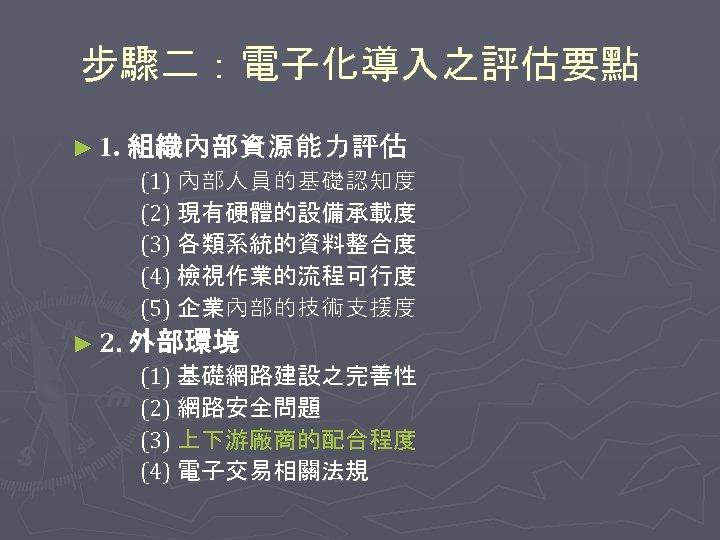 步驟二:電子化導入之評估要點 ► 1. 組織內部資源能力評估 (1) 內部人員的基礎認知度 (2) 現有硬體的設備承載度 (3) 各類系統的資料整合度 (4) 檢視作業的流程可行度 (5) 企業內部的技術支援度