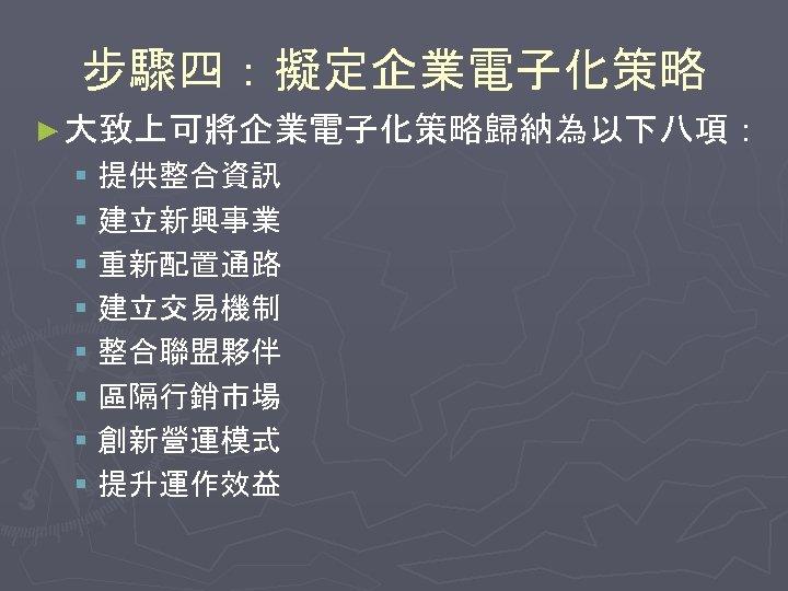 步驟四:擬定企業電子化策略 ► 大致上可將企業電子化策略歸納為以下八項: § 提供整合資訊 § 建立新興事業 § 重新配置通路 § 建立交易機制 § 整合聯盟夥伴 §