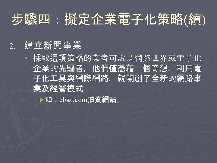 步驟四:擬定企業電子化策略(續) 2. 建立新興事業 § 採取這項策略的業者可說是網路世界或電子化 企業的先驅者,他們僅憑藉一個奇想,利用電 子化 具與網際網路,就開創了全新的網路事 業及經營模式 ►如:ebay. com拍賣網站。