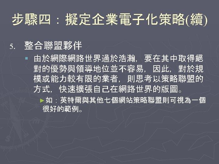 步驟四:擬定企業電子化策略(續) 5. 整合聯盟夥伴 § 由於網際網路世界過於浩瀚,要在其中取得絕 對的優勢與領導地位並不容易,因此,對於規 模或能力較有限的業者,則思考以策略聯盟的 方式,快速擴張自己在網路世界的版圖。 ►如:英特爾與其他七個網站策略聯盟則可視為一個 很好的範例。