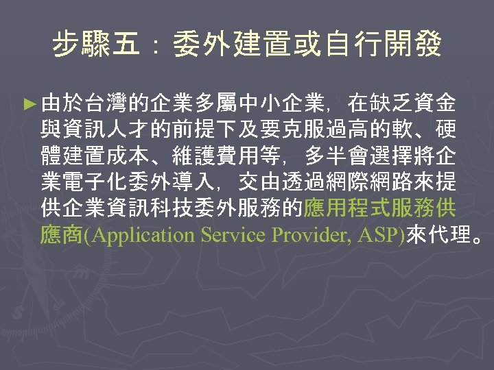 步驟五:委外建置或自行開發 ► 由於台灣的企業多屬中小企業,在缺乏資金 與資訊人才的前提下及要克服過高的軟、硬 體建置成本、維護費用等,多半會選擇將企 業電子化委外導入,交由透過網際網路來提 供企業資訊科技委外服務的應用程式服務供 應商(Application Service Provider, ASP)來代理。
