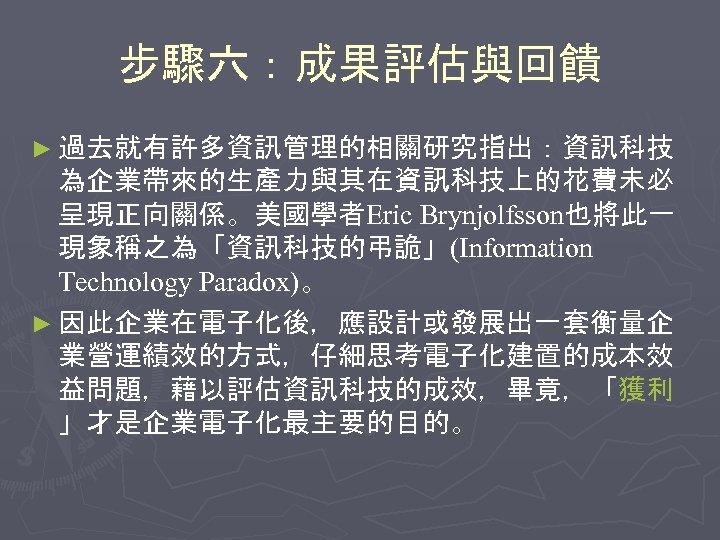 步驟六:成果評估與回饋 ► 過去就有許多資訊管理的相關研究指出:資訊科技 為企業帶來的生產力與其在資訊科技上的花費未必 呈現正向關係。美國學者Eric Brynjolfsson也將此一 現象稱之為「資訊科技的弔詭」(Information Technology Paradox)。 ► 因此企業在電子化後,應設計或發展出一套衡量企 業營運績效的方式,仔細思考電子化建置的成本效 益問題,藉以評估資訊科技的成效,畢竟,「獲利 」才是企業電子化最主要的目的。